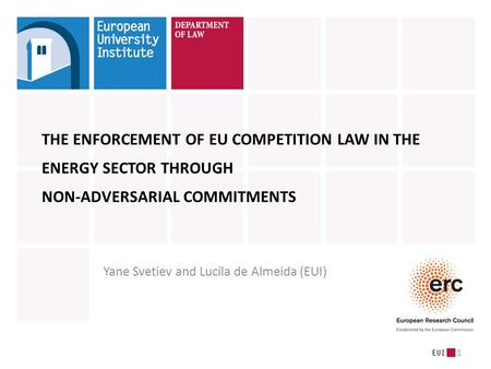 1 THE ENFORCEMENT OF EU COMPETITION LAW IN THE ENERGY SECTOR THROUGH NON-ADVERSARIAL COMMITMENTS Yane Svetiev and Lucila de Almeida (EUI)