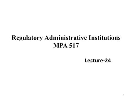 Regulatory Administrative Institutions MPA 517 Lecture-24 1.
