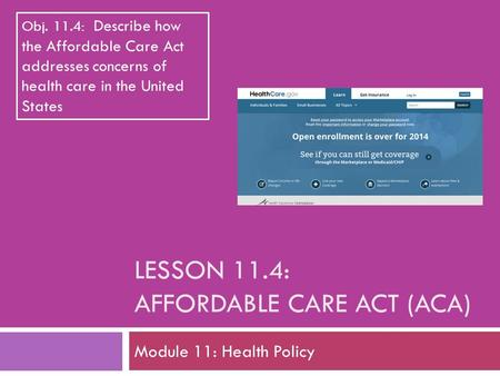 LESSON 11.4: AFFORDABLE CARE ACT (ACA) Module 11: Health Policy Obj. 11.4: Describe how the Affordable Care Act addresses concerns of health care in the.