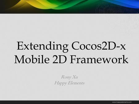 Extending Cocos2D-x Mobile 2D Framework Rony Xu Happy Elements.