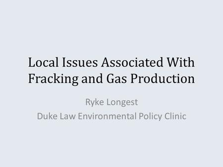 Local Issues Associated With Fracking and Gas Production Ryke Longest Duke Law Environmental Policy Clinic.