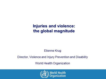 Injuries and violence: the global magnitude Etienne Krug Director, Violence and Injury Prevention and Disability World Health Organization.