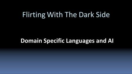 Flirting With The Dark Side Domain Specific Languages and AI.