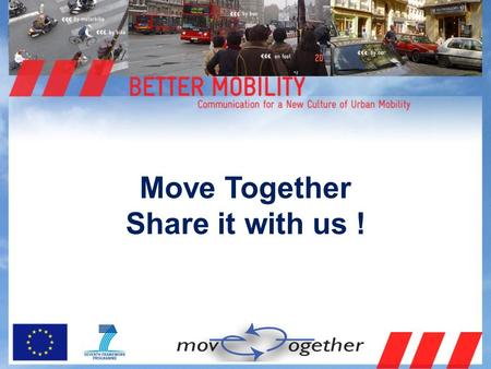 Move Together Share it with us !. MOVE TOGETHER: What is about?  Creating a new culture of urban mobility in Europe (EU Green Paper),  by means of raising.