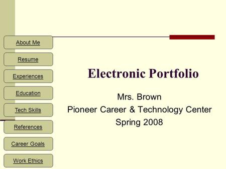 About Me Resume Experiences Education References Career Goals Work Ethics Tech Skills Electronic Portfolio Mrs. Brown Pioneer Career & Technology Center.