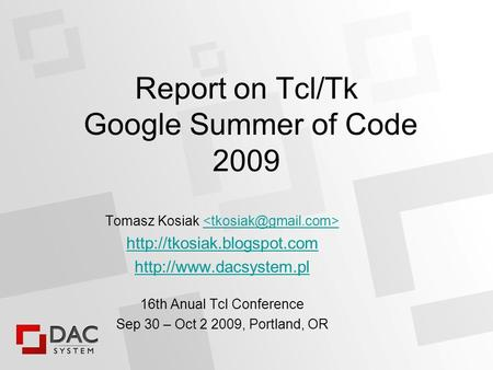 Report on Tcl/Tk Google Summer of Code 2009 Tomasz Kosiak   16th Anual Tcl Conference Sep 30 – Oct 2.