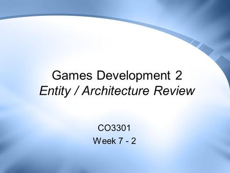 Games Development 2 Entity / Architecture Review CO3301 Week 7 - 2.