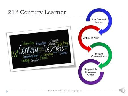 21 st Century Learner Self-Directed Learner Critical Thinker Effective Communicator Responsible Productive Citizen ©Tami Benham Deal, PED;