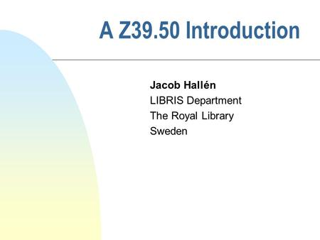 A Z39.50 Introduction Jacob Hallén LIBRIS Department The Royal Library Sweden.