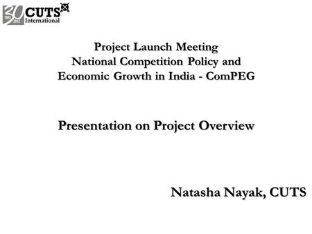 Project Launch Meeting National Competition Policy and Economic Growth in India - ComPEG Presentation on Project Overview Natasha Nayak, CUTS.
