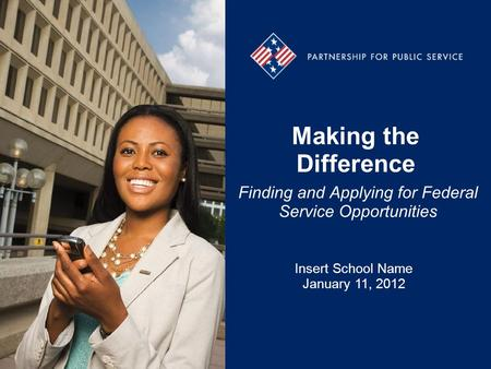 Making the Difference Finding and Applying for Federal Service Opportunities Insert School Name January 11, 2012.