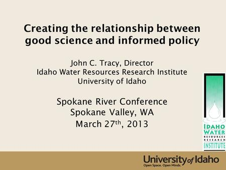 Creating the relationship between good science and informed policy John C. Tracy, Director Idaho Water Resources Research Institute University of Idaho.