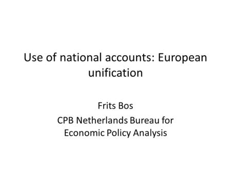 Use of national accounts: European unification Frits Bos CPB Netherlands Bureau for Economic Policy Analysis.