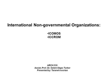 International Non-governmental Organizations: ICOMOS ICCROM ARCH 530 Assist. Prof. Dr. Ozlem Olgac Turker Presented by: Taraneh noorian.