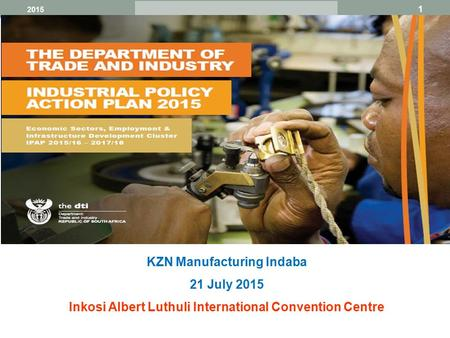 1 Broaden participation 2015 KZN Manufacturing Indaba 21 July 2015 Inkosi Albert Luthuli International Convention Centre.