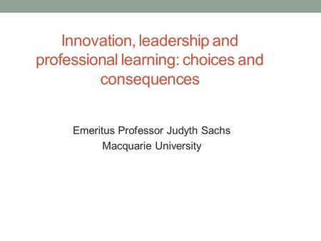 Innovation, leadership and professional learning: choices and consequences Emeritus Professor Judyth Sachs Macquarie University.