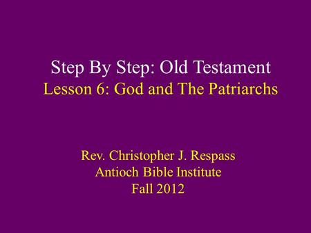 Step By Step: Old Testament Lesson 6: God and The Patriarchs Rev. Christopher J. Respass Antioch Bible Institute Fall 2012.