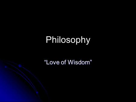 "Philosophy ""Love of Wisdom""."