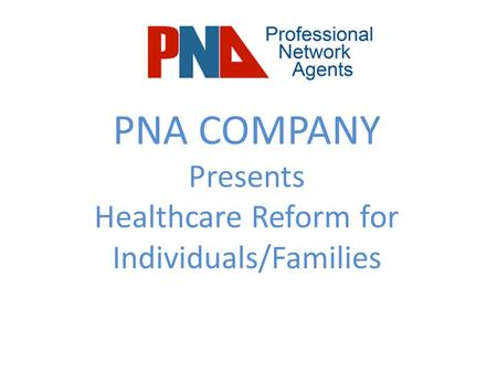 PNA COMPANY Presents Healthcare Reform for Individuals/Families.
