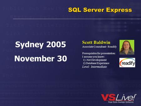 SQL Server Express Scott Baldwin Associate Consultant - Readify Prerequisites for presentation: I assume you know: 1).Net Development 2) Database Experience.