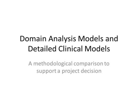 Domain Analysis Models and Detailed Clinical Models A methodological comparison to support a project decision.