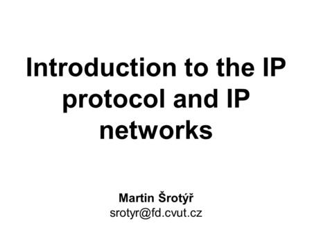 Introduction to the <strong>IP</strong> protocol and <strong>IP</strong> networks Martin Šrotýř