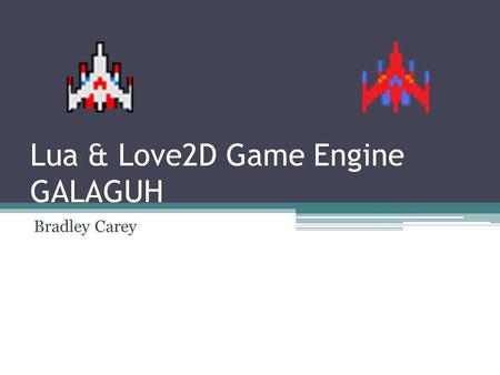 Lua & Love2D Game Engine GALAGUH Bradley Carey. LOVE2D Review – Callback Functions love.load() – Ran once at program start love.update() – Called continuously,