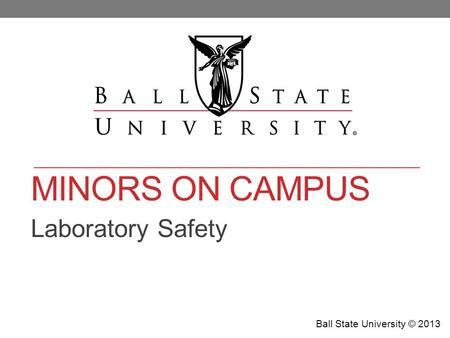 MINORS ON CAMPUS Laboratory Safety Ball State University © 2013.