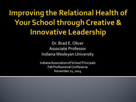 Dr. Brad E. Oliver Associate Professor Indiana Wesleyan University Indiana Association of School Principals Fall Professional Conference November 21, 2014.