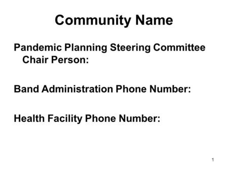 1 Community Name Pandemic Planning Steering Committee Chair Person: Band Administration Phone Number: Health Facility Phone Number: