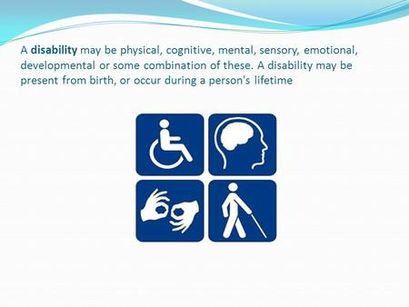A disability may be physical, cognitive, mental, sensory, emotional, developmental or some combination of these. A disability may be present from birth,