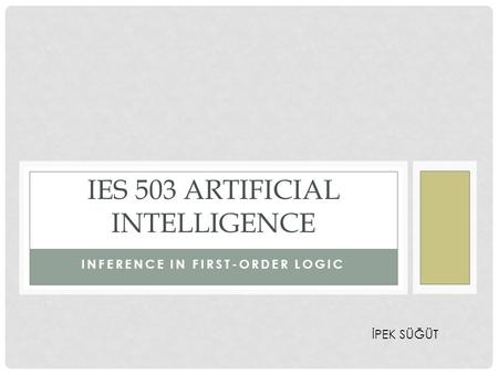 INFERENCE IN FIRST-ORDER LOGIC IES 503 ARTIFICIAL INTELLIGENCE İPEK SÜĞÜT.