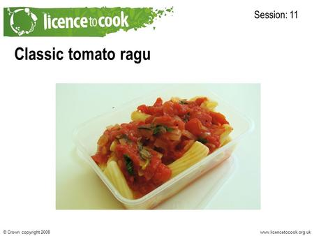 Www.licencetocook.org.uk© Crown copyright 2008 Classic tomato ragu Session: 11.