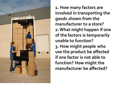 1. How many factors are involved in transporting the goods shown from the manufacturer to a store? 2. What might happen if one of the factors is temporarily.