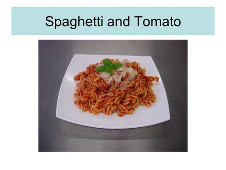 Spaghetti and Tomato. We will learn to cook pasta correctly and identify when it is ready. We will learn to make a simple tomato sauce which will help.