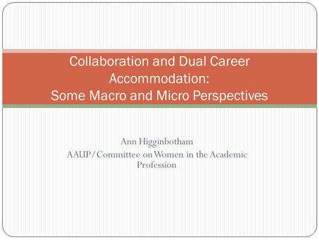 Ann Higginbotham AAUP/Committee on Women in the Academic Profession Collaboration and Dual Career Accommodation: Some Macro and Micro Perspectives.