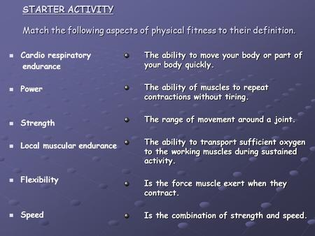 STARTER ACTIVITY Match the following aspects of physical fitness to their definition. The ability to move your body or part of your body quickly. The ability.