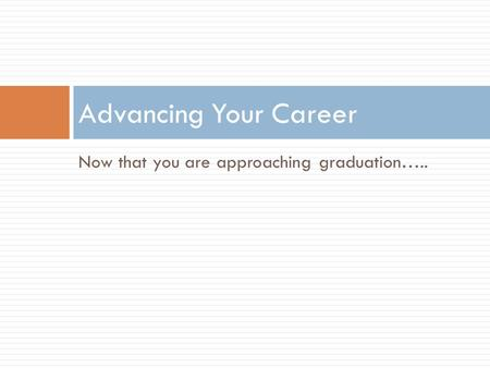Now that you are approaching graduation….. Advancing Your Career.