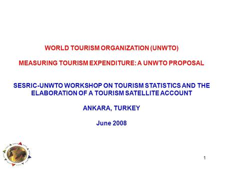 1 WORLD TOURISM ORGANIZATION (UNWTO) MEASURING TOURISM EXPENDITURE: A UNWTO PROPOSAL SESRIC-UNWTO WORKSHOP ON TOURISM STATISTICS AND THE ELABORATION OF.