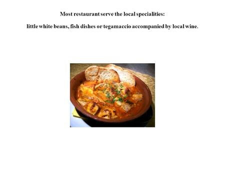 Most restaurant serve the local specialities: little white beans, fish dishes or tegamaccio accompanied by local wine.