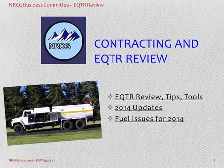 NRCG Business Committee – EQTR Review NR-Webinar 2014 ~ EQTR (part 2)  EQTR Review, Tips, Tools  2014 Updates  Fuel Issues for 2014 1 CONTRACTING AND.