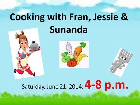 Cooking with Fran, Jessie & Sunanda Saturday, June 21, 2014: 4-8 p.m.