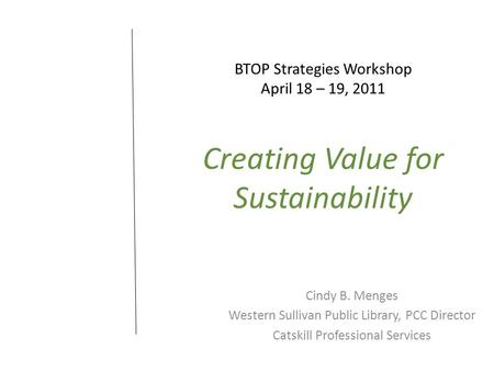 BTOP Strategies Workshop April 18 – 19, 2011 Creating Value for Sustainability Cindy B. Menges Western Sullivan Public Library, PCC Director Catskill Professional.