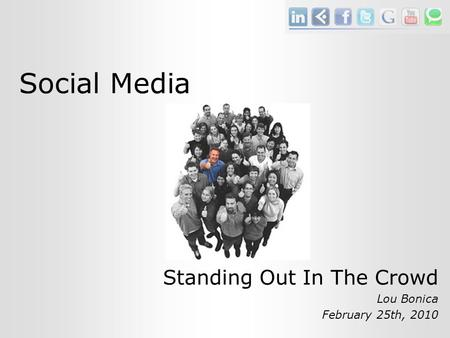 Social Media Standing Out In The Crowd Lou Bonica February 25th, 2010.