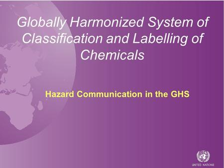 Globally Harmonized System of Classification and Labelling of Chemicals Hazard Communication in the GHS.