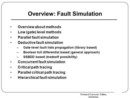 Technical University Tallinn, ESTONIA Overview: Fault Simulation Overview about methods Low (gate) level methods Parallel fault simulation Deductive fault.