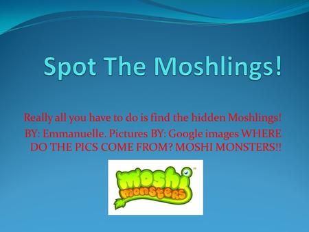 Really all you have to do is find the hidden Moshlings! BY: Emmanuelle. Pictures BY: Google images WHERE DO THE PICS COME FROM? MOSHI MONSTERS!!
