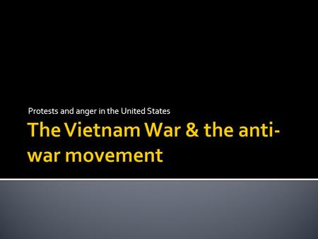 Protests and anger in the United States WHY FIGHT IN VIETNAM?  To prevent the spread of communism. Once one country became controlled by a communist.