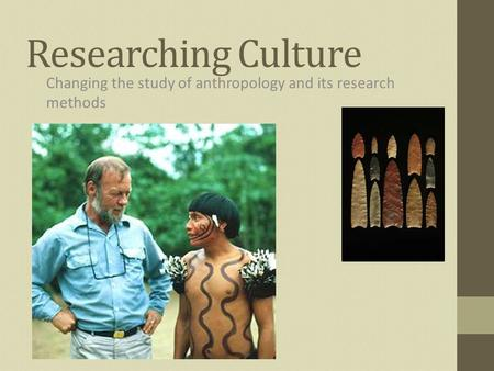 Researching Culture Changing the study of anthropology and its research methods.