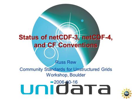 Status of netCDF-3, netCDF-4, and CF Conventions Russ Rew Community Standards for Unstructured Grids Workshop, Boulder 2006-10-16.